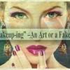 """Makeup-ing"""" –an art or a fake...!!"""